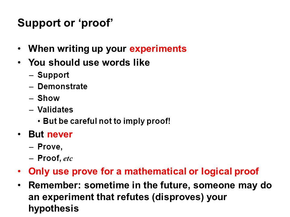 Support or 'proof' When writing up your experiments You should use words like –Support –Demonstrate –Show –Validates But be careful not to imply proof