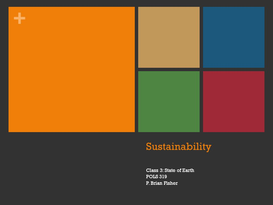 + Sustainability Class 3: State of Earth POLS 319 P. Brian Fisher