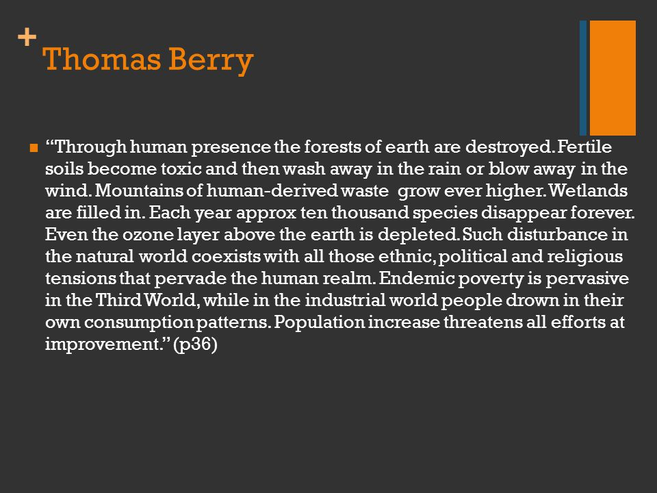 "+ Thomas Berry ""Through human presence the forests of earth are destroyed. Fertile soils become toxic and then wash away in the rain or blow away in t"