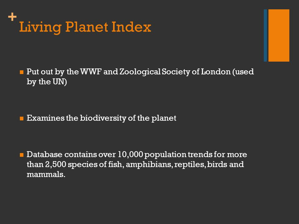 + Living Planet Index Put out by the WWF and Zoological Society of London (used by the UN) Examines the biodiversity of the planet Database contains over 10,000 population trends for more than 2,500 species of fish, amphibians, reptiles, birds and mammals.