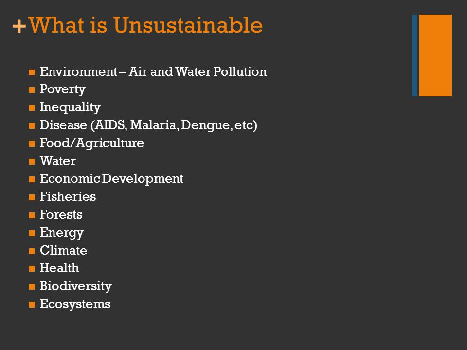 + What is Unsustainable Environment – Air and Water Pollution Poverty Inequality Disease (AIDS, Malaria, Dengue, etc) Food/Agriculture Water Economic
