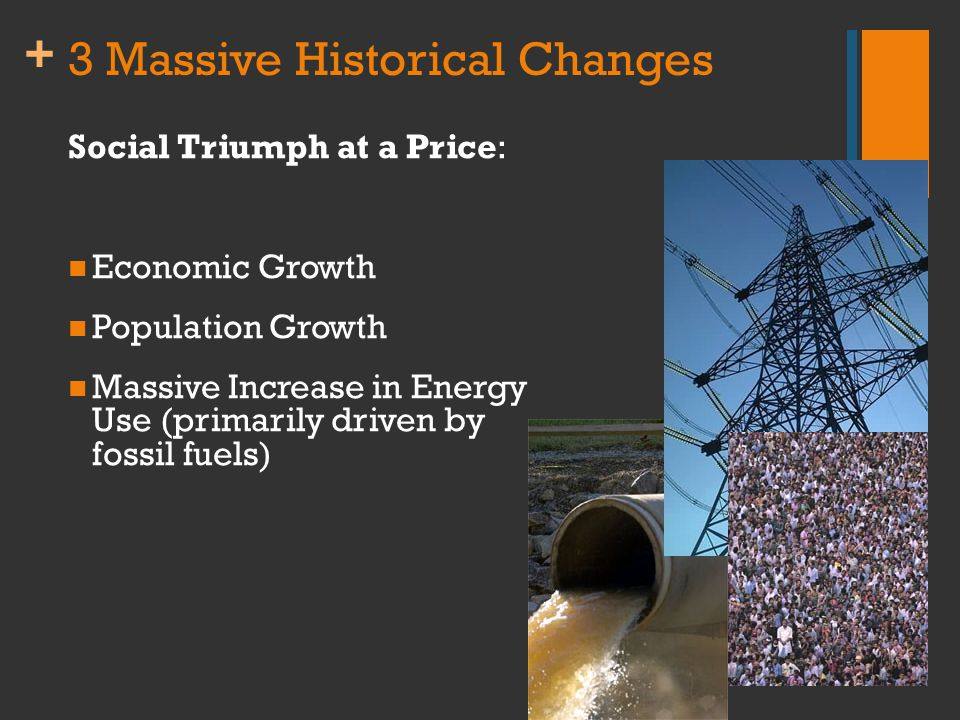 + 3 Massive Historical Changes Social Triumph at a Price: Economic Growth Population Growth Massive Increase in Energy Use (primarily driven by fossil fuels)