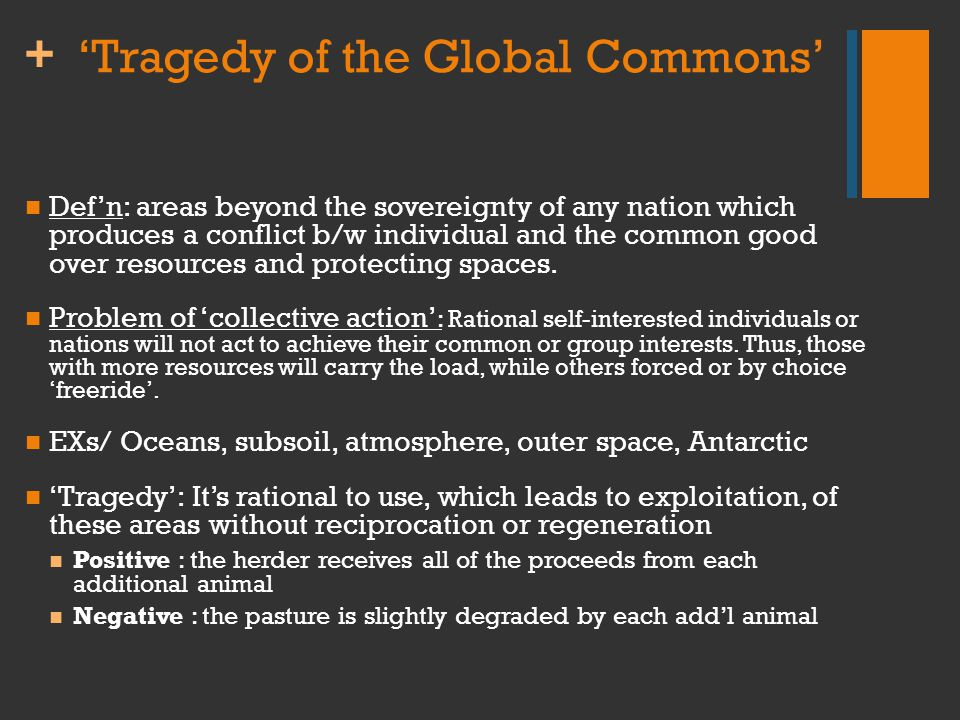 + 'Tragedy of the Global Commons' Def'n: areas beyond the sovereignty of any nation which produces a conflict b/w individual and the common good over