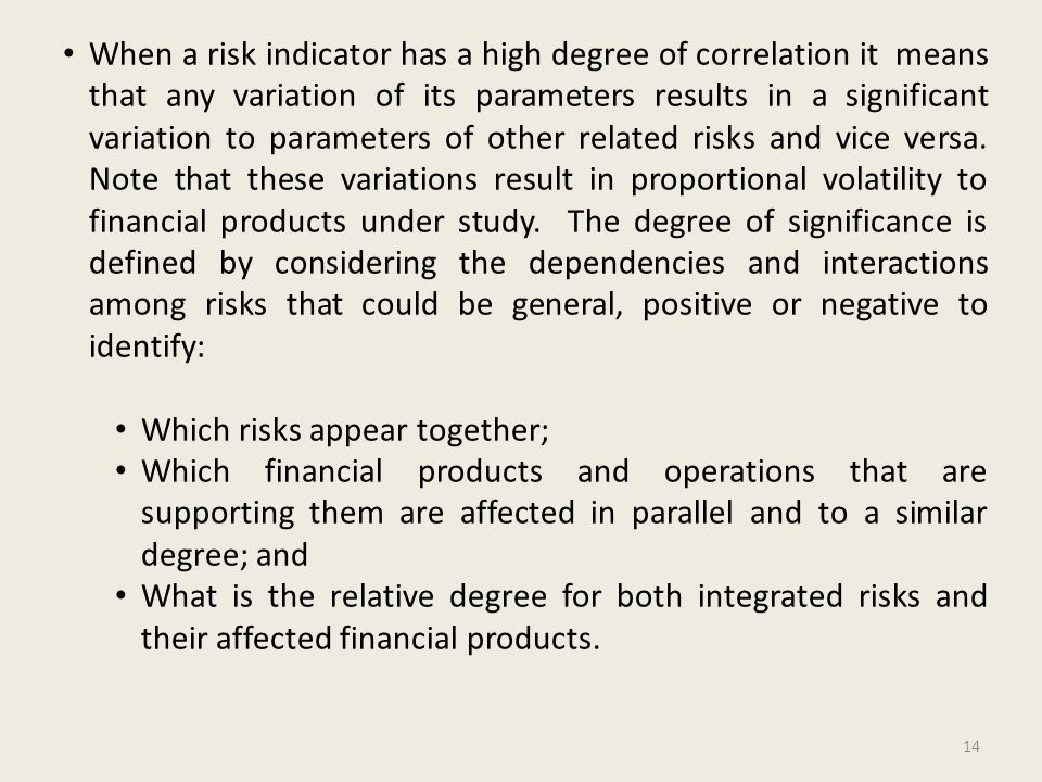 When a risk indicator has a high degree of correlation it means that any variation of its parameters results in a significant variation to parameters of other related risks and vice versa.