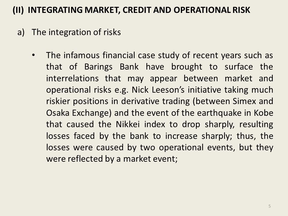 (II) INTEGRATING MARKET, CREDIT AND OPERATIONAL RISK a)The integration of risks The infamous financial case study of recent years such as that of Barings Bank have brought to surface the interrelations that may appear between market and operational risks e.g.