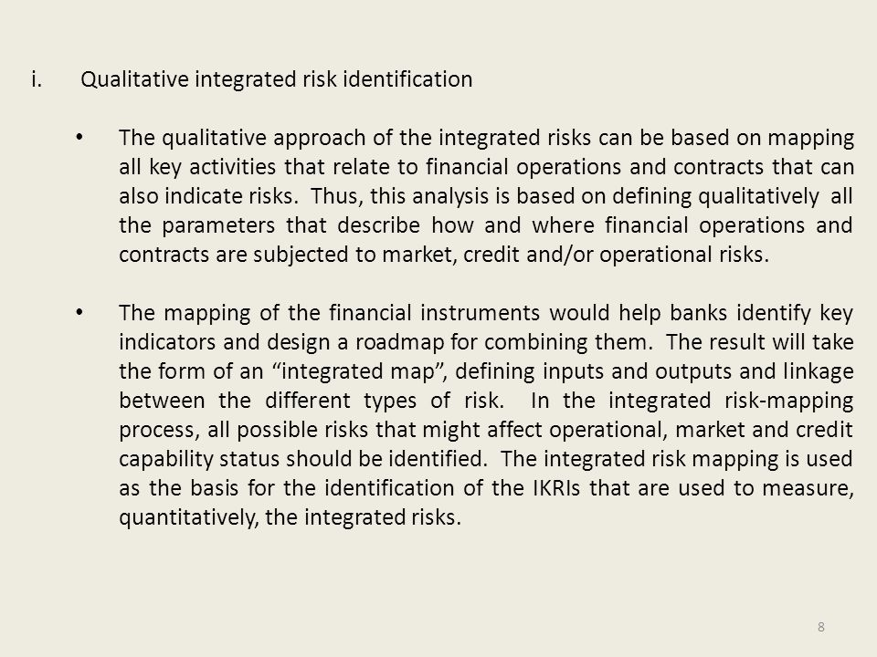 9 ii.Quantitative integrated risk identification The ability to measure quantitatively market, credit and operational risks, forms the basis for designing the IKRIs.