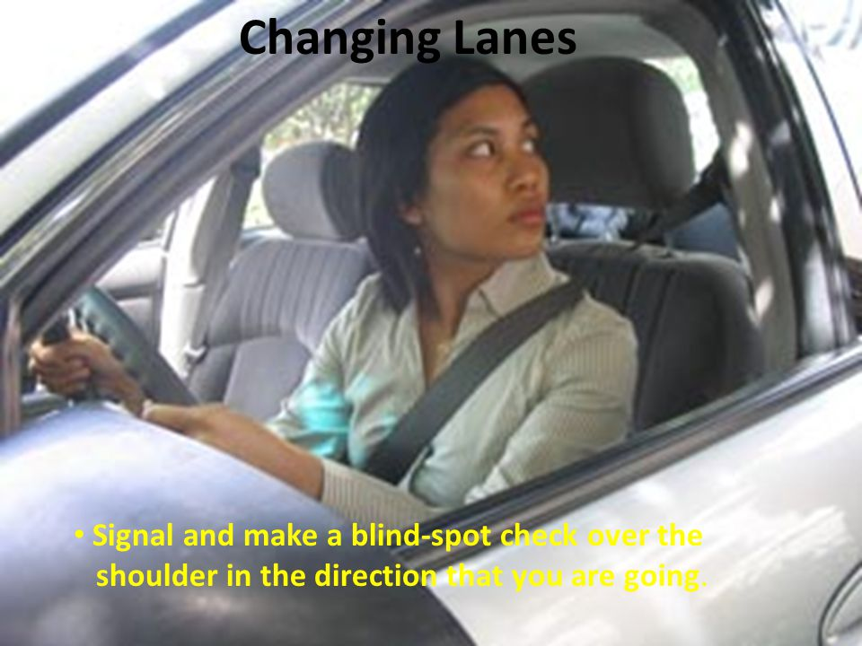 Signal and make a blind-spot check over the shoulder in the direction that you are going. Changing Lanes