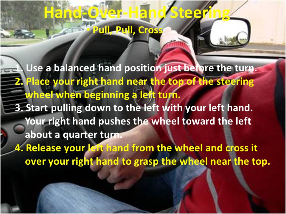 Hand-Over-Hand Steering Pull, Pull, Cross 1. Use a balanced hand position just before the turn. 2. Place your right hand near the top of the steering
