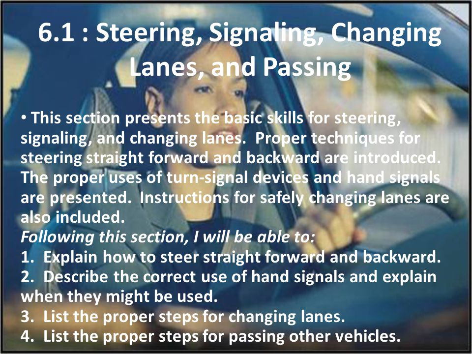6.1 : Steering, Signaling, Changing Lanes, and Passing This section presents the basic skills for steering, signaling, and changing lanes. Proper tech