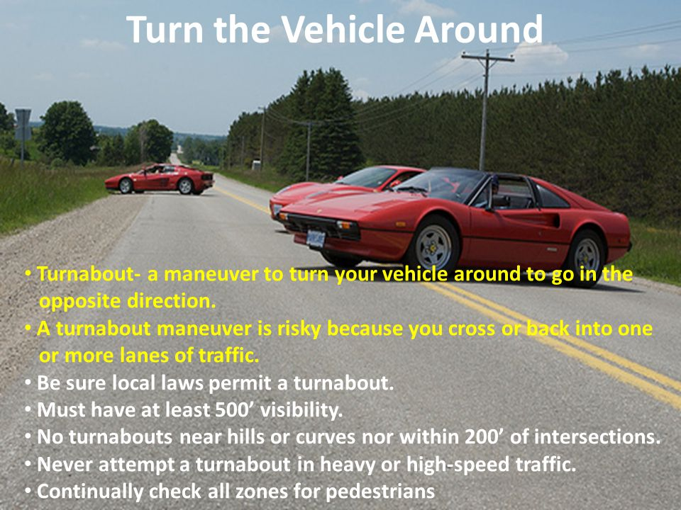 Turn the Vehicle Around Turnabout- a maneuver to turn your vehicle around to go in the opposite direction. A turnabout maneuver is risky because you c