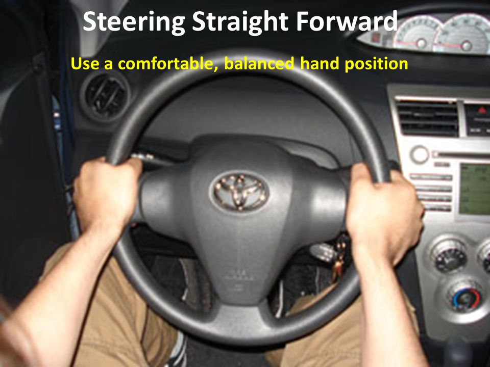 Use a comfortable, balanced hand position Steering Straight Forward