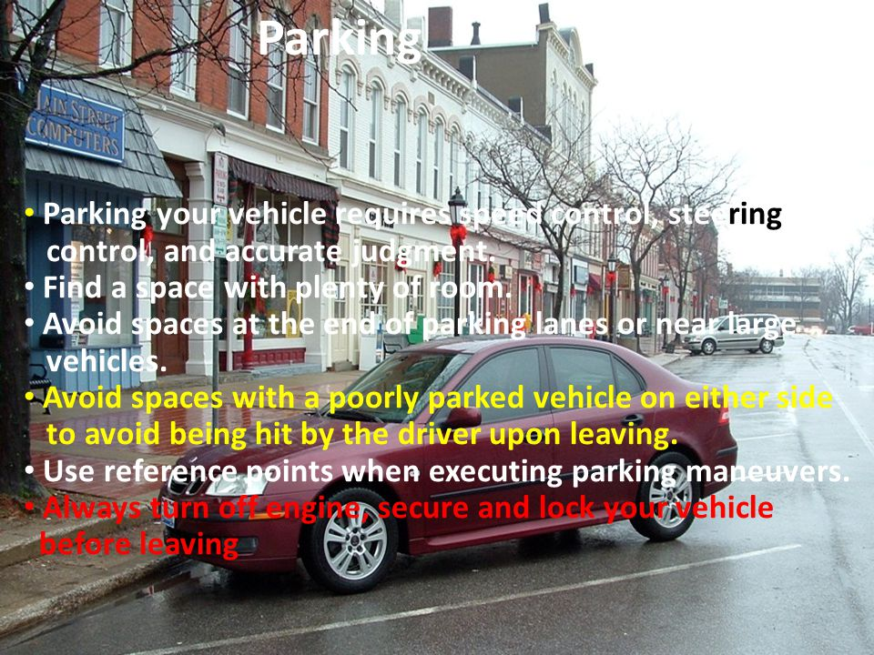 Parking your vehicle requires speed control, steering control, and accurate judgment. Find a space with plenty of room. Avoid spaces at the end of par