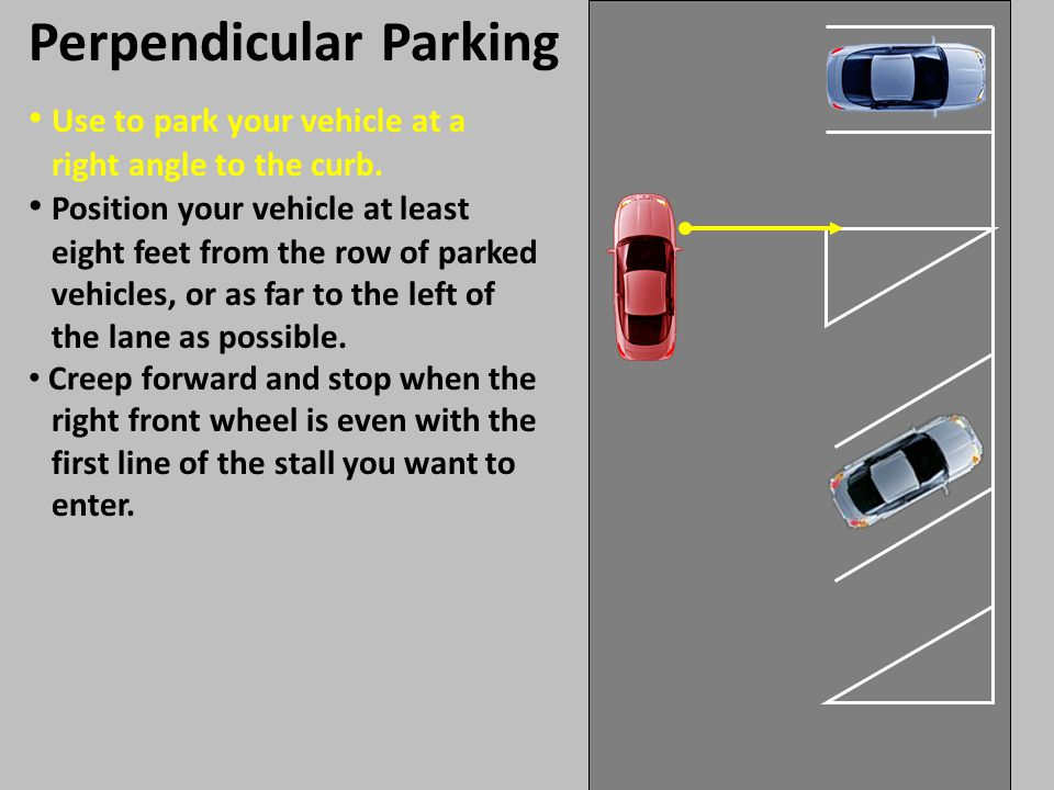 Use to park your vehicle at a right angle to the curb. Perpendicular Parking Position your vehicle at least eight feet from the row of parked vehicles