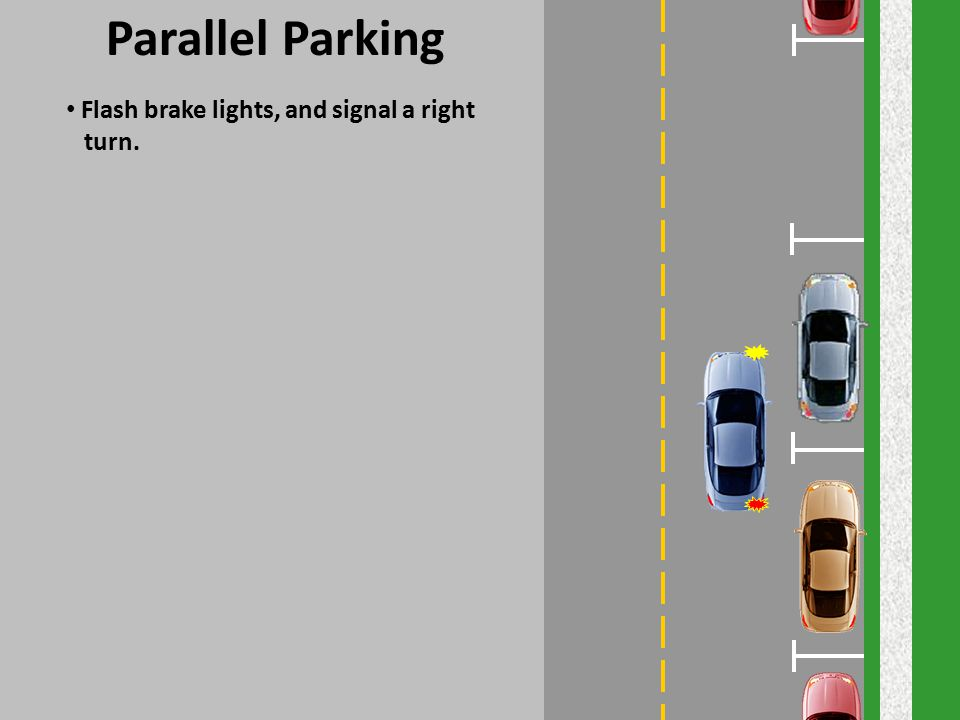 Parallel Parking Flash brake lights, and signal a right turn.