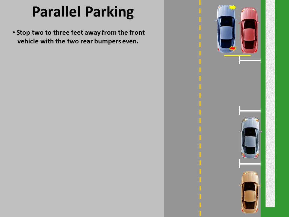 Parallel Parking Stop two to three feet away from the front vehicle with the two rear bumpers even.