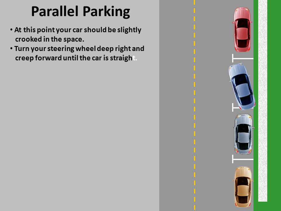 Parallel Parking At this point your car should be slightly crooked in the space. Turn your steering wheel deep right and creep forward until the car i