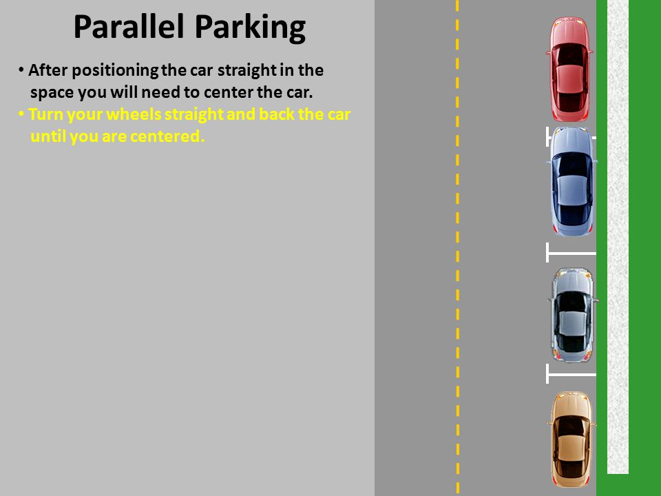 Parallel Parking After positioning the car straight in the space you will need to center the car. Turn your wheels straight and back the car until you