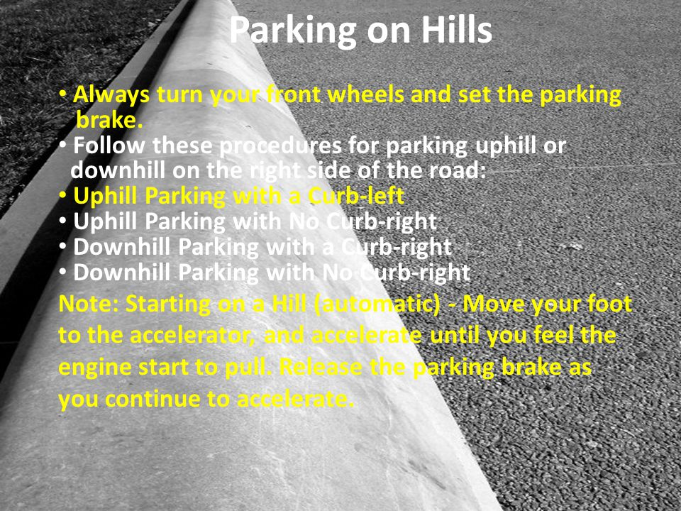 Always turn your front wheels and set the parking brake. Follow these procedures for parking uphill or downhill on the right side of the road: Uphill