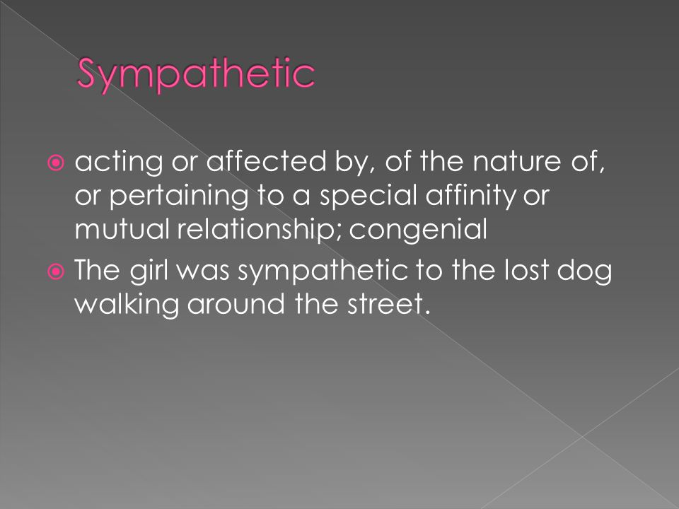  acting or affected by, of the nature of, or pertaining to a special affinity or mutual relationship; congenial  The girl was sympathetic to the lost dog walking around the street.