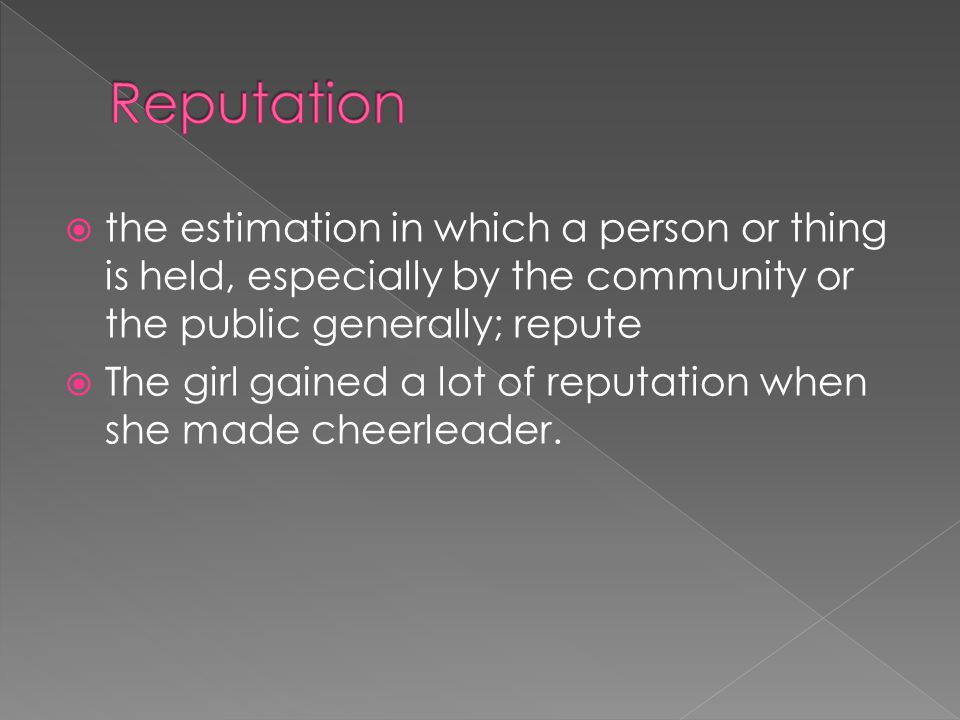  the estimation in which a person or thing is held, especially by the community or the public generally; repute  The girl gained a lot of reputation when she made cheerleader.