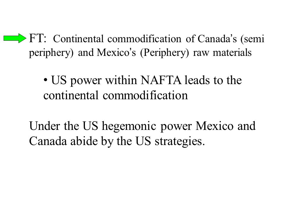FT: Continental commodification of Canada's (semi periphery) and Mexico's (Periphery) raw materials US power within NAFTA leads to the continental com