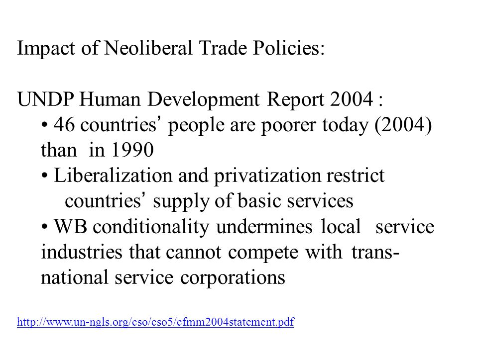 Impact of Neoliberal Trade Policies: UNDP Human Development Report 2004 : 46 countries' people are poorer today (2004) than in 1990 Liberalization and