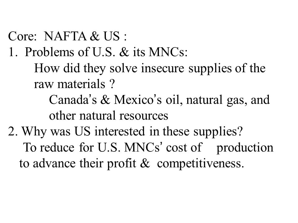 Core: NAFTA & US : 1. Problems of U.S. & its MNCs: How did they solve insecure supplies of the raw materials ? Canada's & Mexico's oil, natural gas, a