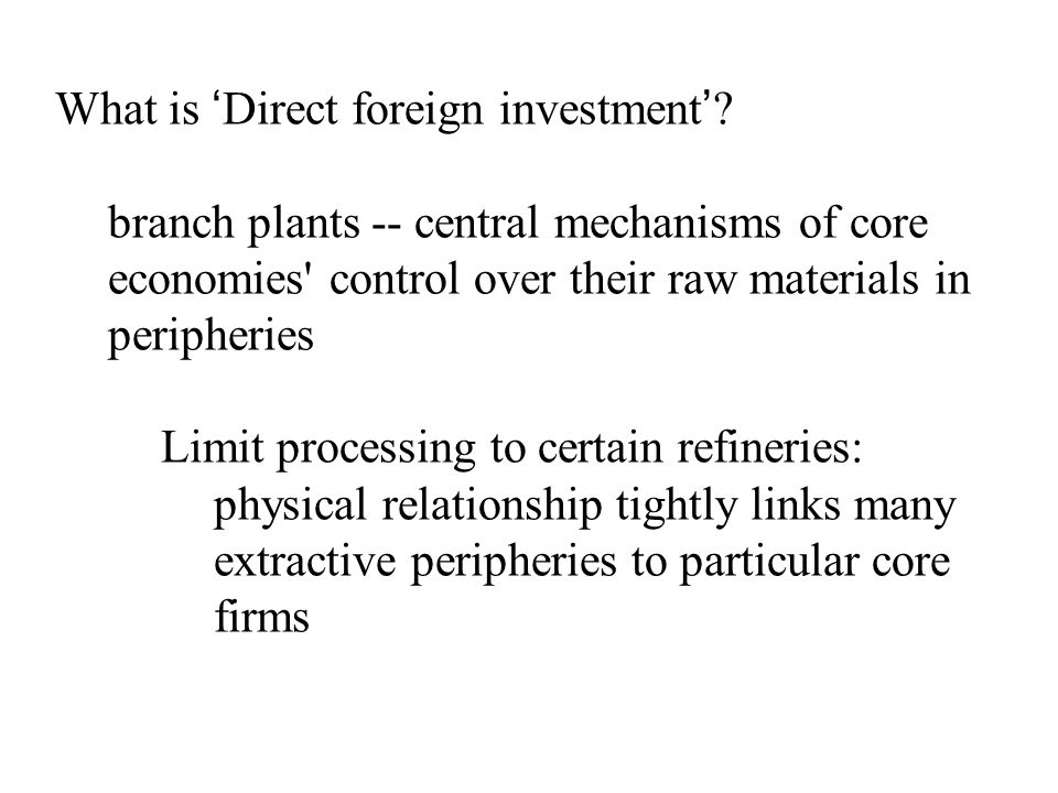 What is 'Direct foreign investment'? branch plants -- central mechanisms of core economies' control over their raw materials in peripheries Limit proc