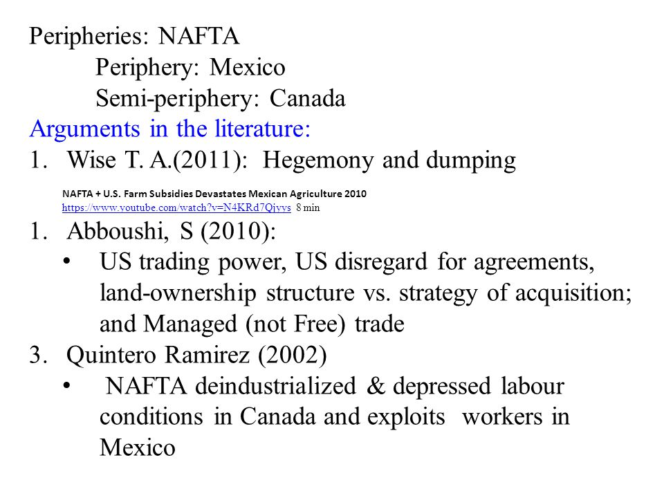 Peripheries: NAFTA Periphery: Mexico Semi-periphery: Canada Arguments in the literature: 1.Wise T. A.(2011): Hegemony and dumping NAFTA + U.S. Farm Su
