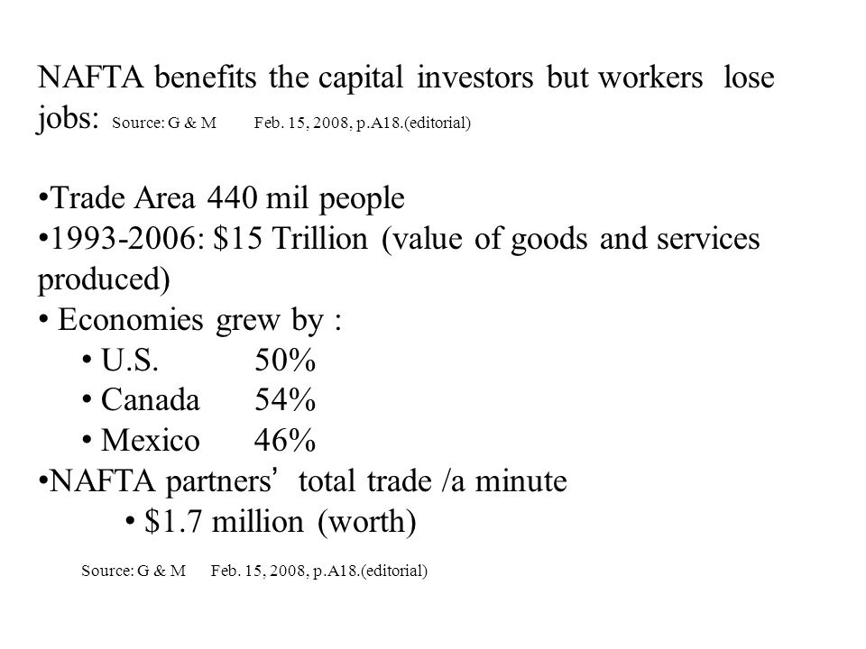 NAFTA benefits the capital investors but workers lose jobs: Source: G & M Feb. 15, 2008, p.A18.(editorial) Trade Area 440 mil people 1993-2006: $15 Tr