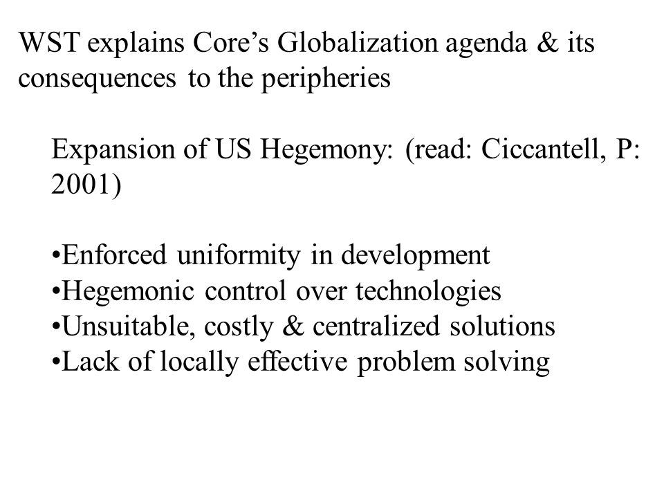 WST explains Core's Globalization agenda & its consequences to the peripheries Expansion of US Hegemony: (read: Ciccantell, P: 2001) Enforced uniformity in development Hegemonic control over technologies Unsuitable, costly & centralized solutions Lack of locally effective problem solving