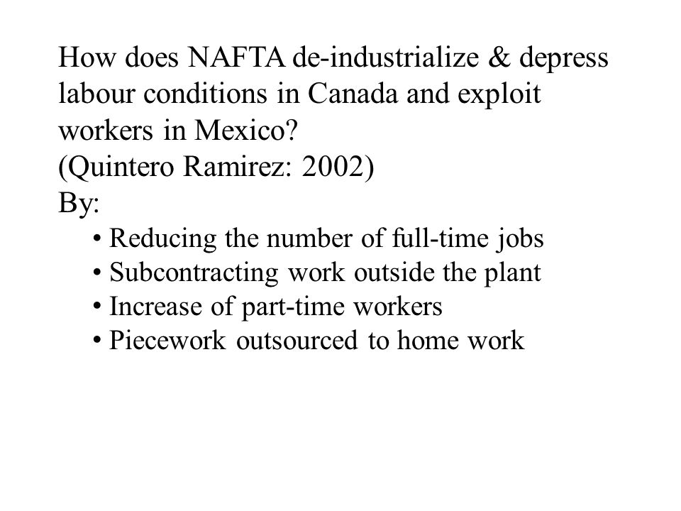 How does NAFTA de-industrialize & depress labour conditions in Canada and exploit workers in Mexico? (Quintero Ramirez: 2002) By: Reducing the number