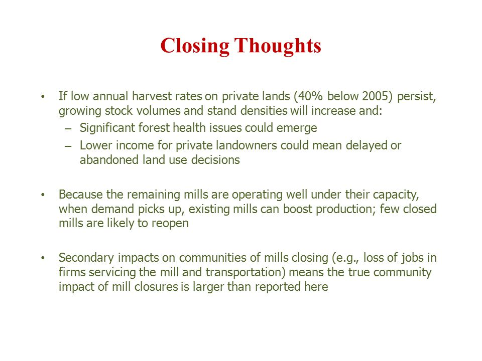 Closing Thoughts If low annual harvest rates on private lands (40% below 2005) persist, growing stock volumes and stand densities will increase and: – Significant forest health issues could emerge – Lower income for private landowners could mean delayed or abandoned land use decisions Because the remaining mills are operating well under their capacity, when demand picks up, existing mills can boost production; few closed mills are likely to reopen Secondary impacts on communities of mills closing (e.g., loss of jobs in firms servicing the mill and transportation) means the true community impact of mill closures is larger than reported here