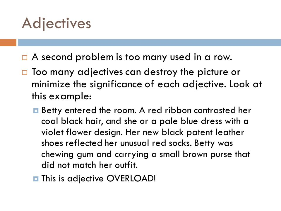 Adjectives  A second problem is too many used in a row.