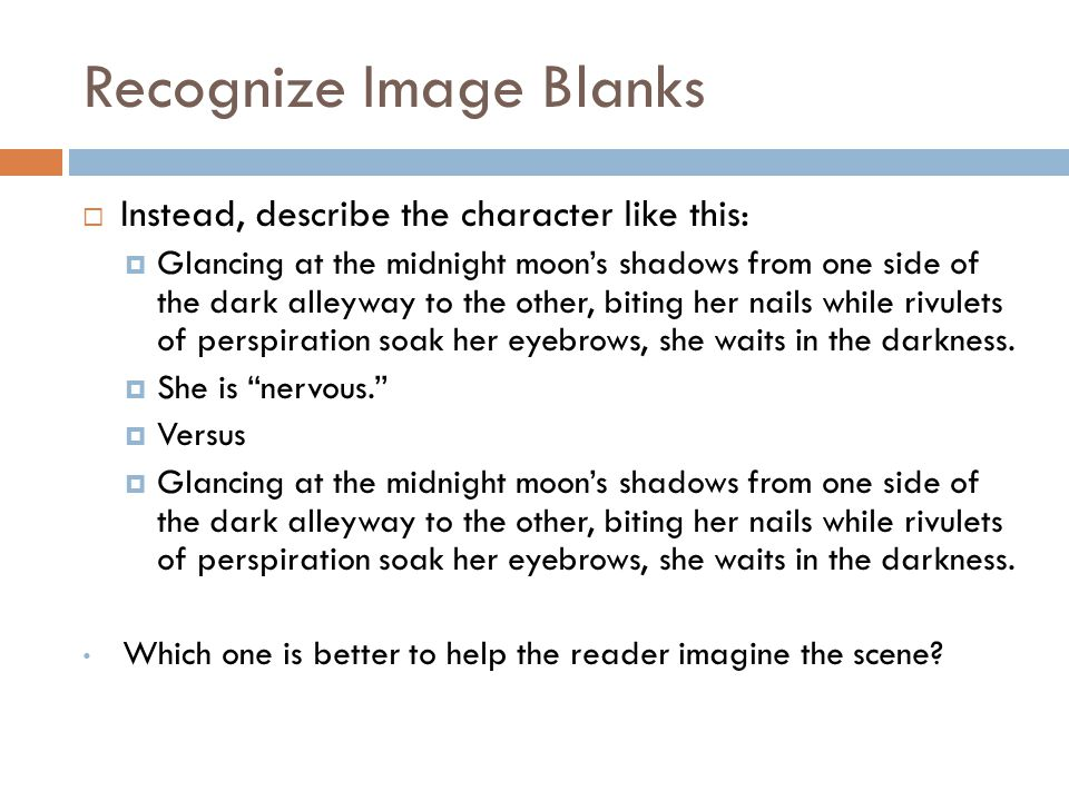 Recognize Image Blanks  Instead, describe the character like this:  Glancing at the midnight moon's shadows from one side of the dark alleyway to the other, biting her nails while rivulets of perspiration soak her eyebrows, she waits in the darkness.