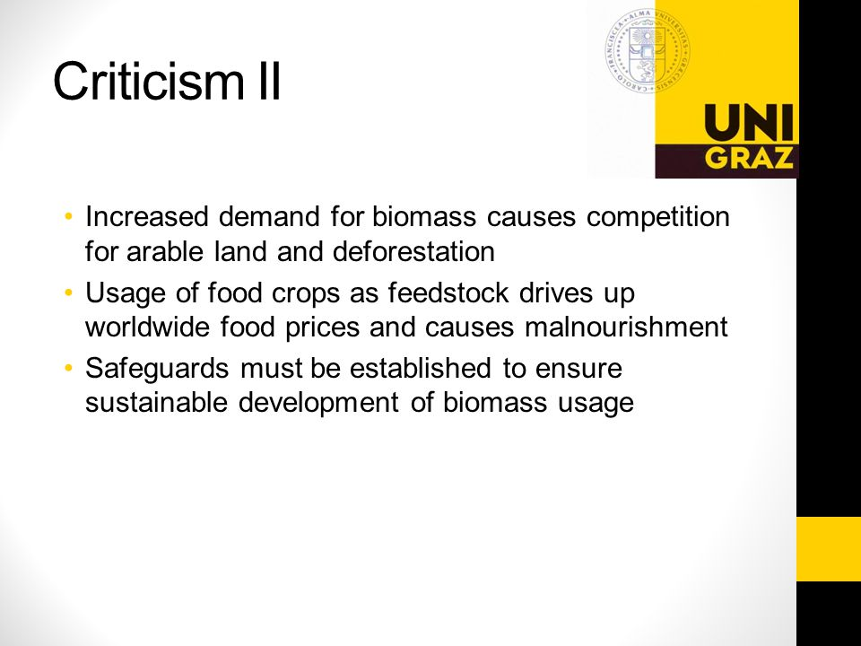 Criticism II Increased demand for biomass causes competition for arable land and deforestation Usage of food crops as feedstock drives up worldwide food prices and causes malnourishment Safeguards must be established to ensure sustainable development of biomass usage