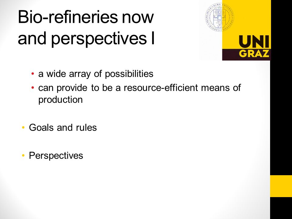 Bio-refineries now and perspectives I a wide array of possibilities can provide to be a resource-efficient means of production Goals and rules Perspectives