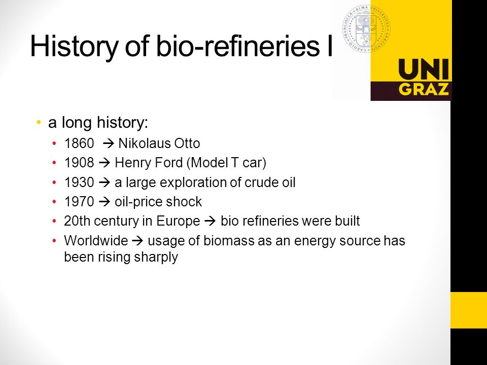 History of bio-refineries I a long history: 1860  Nikolaus Otto 1908  Henry Ford (Model T car) 1930  a large exploration of crude oil 1970  oil-price shock 20th century in Europe  bio refineries were built Worldwide  usage of biomass as an energy source has been rising sharply