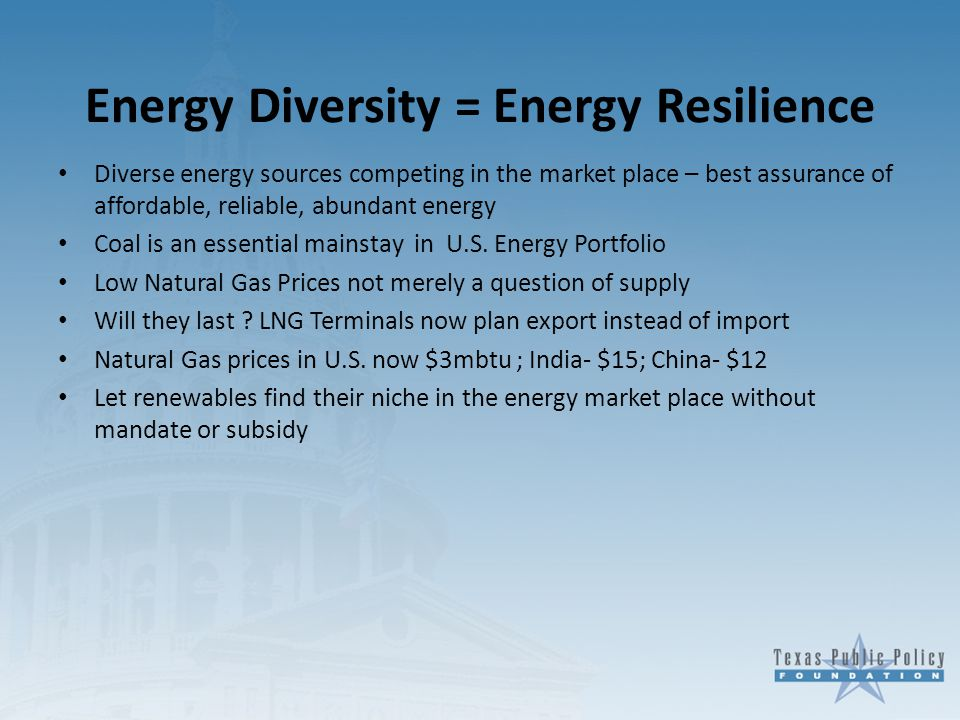 Energy Diversity = Energy Resilience Diverse energy sources competing in the market place – best assurance of affordable, reliable, abundant energy Coal is an essential mainstay in U.S.