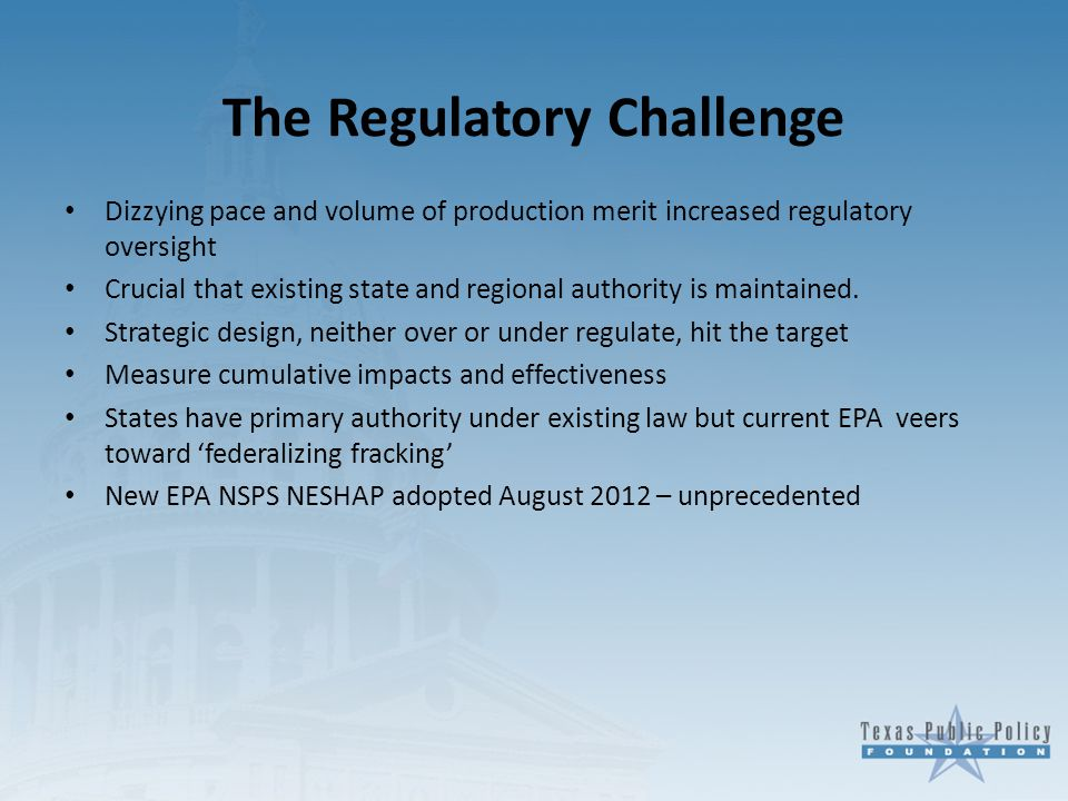 The Regulatory Challenge Dizzying pace and volume of production merit increased regulatory oversight Crucial that existing state and regional authority is maintained.