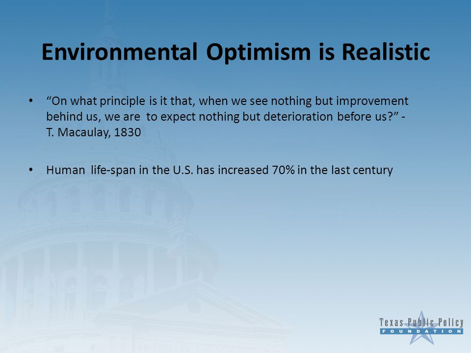 Environmental Optimism is Realistic On what principle is it that, when we see nothing but improvement behind us, we are to expect nothing but deterioration before us - T.