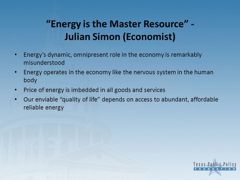 Energy is the Master Resource - Julian Simon (Economist) Energy's dynamic, omnipresent role in the economy is remarkably misunderstood Energy operates in the economy like the nervous system in the human body Price of energy is imbedded in all goods and services Our enviable quality of life depends on access to abundant, affordable reliable energy