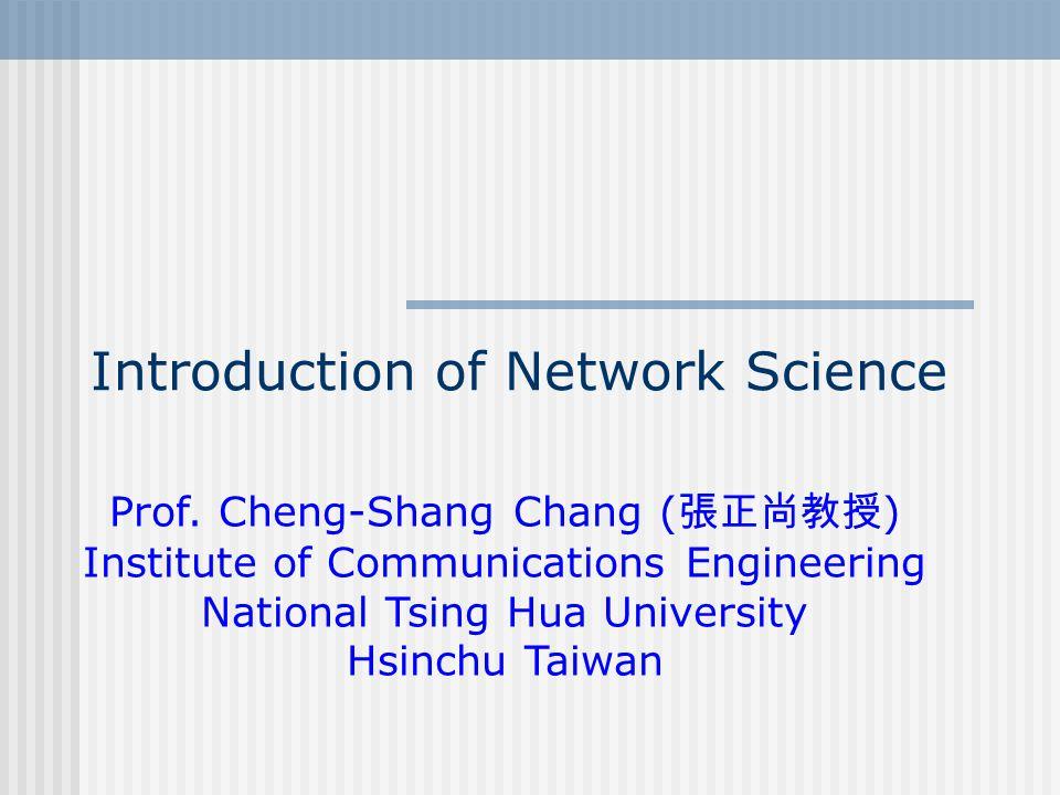 Introduction of Network Science Prof. Cheng-Shang Chang ( 張正尚教授 ) Institute of Communications Engineering National Tsing Hua University Hsinchu Taiwan
