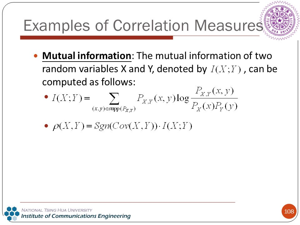 108 Mutual information: The mutual information of two random variables X and Y, denoted by, can be computed as follows: Examples of Correlation Measur