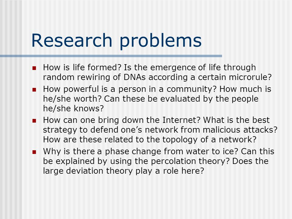 Research problems How is life formed? Is the emergence of life through random rewiring of DNAs according a certain microrule? How powerful is a person