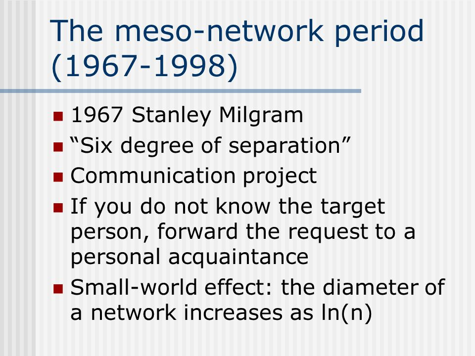 """The meso-network period (1967-1998) 1967 Stanley Milgram """"Six degree of separation"""" Communication project If you do not know the target person, forwar"""