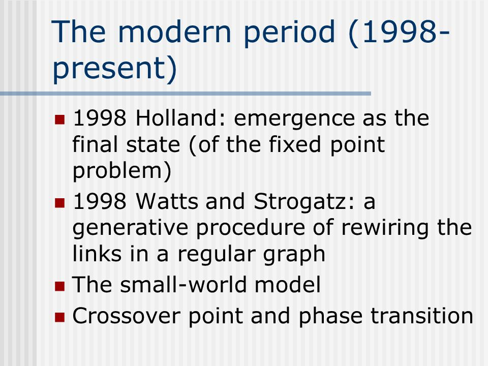 The modern period (1998- present) 1998 Holland: emergence as the final state (of the fixed point problem) 1998 Watts and Strogatz: a generative proced