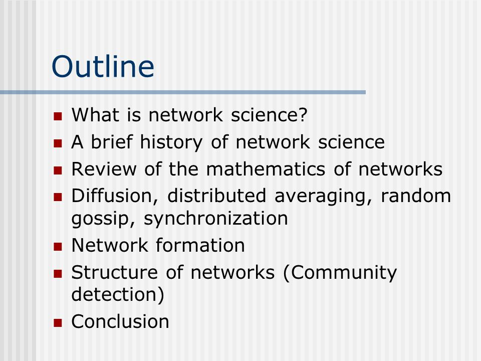 Outline What is network science? A brief history of network science Review of the mathematics of networks Diffusion, distributed averaging, random gos