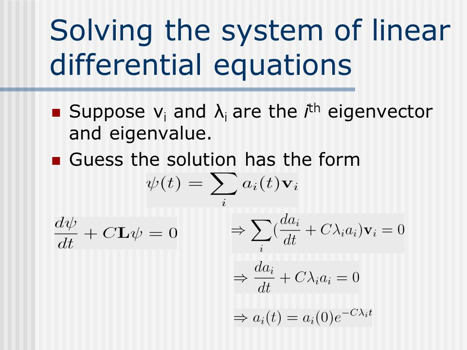 Solving the system of linear differential equations Suppose v i and λ i are the i th eigenvector and eigenvalue. Guess the solution has the form
