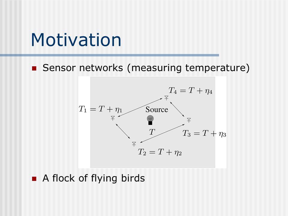 Motivation Sensor networks (measuring temperature) A flock of flying birds